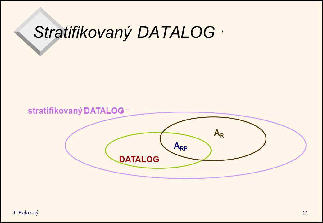J. Pokorný 11 Stratifikovaný DATALOG  stratifikovaný DATALOG  DATALOG A RP ARAR