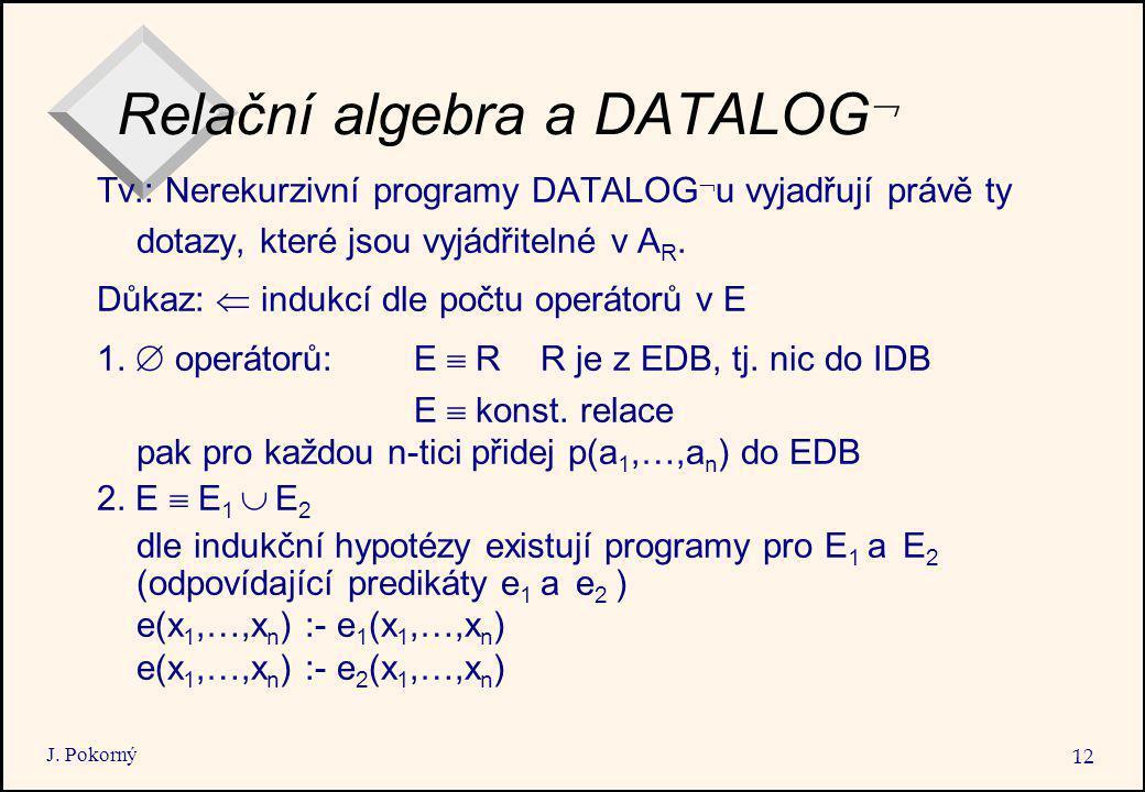 J. Pokorný 12 Relační algebra a DATALOG  Tv.: Nerekurzivní programy DATALOG  u vyjadřují právě ty dotazy, které jsou vyjádřitelné v A R. Důkaz:  in