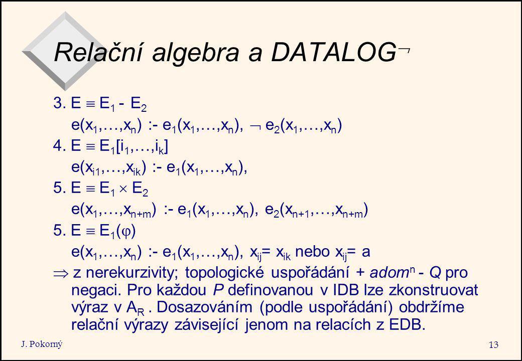 J. Pokorný 13 Relační algebra a DATALOG  3. E  E 1 - E 2 e(x 1,…,x n ) :- e 1 (x 1,…,x n ),  e 2 (x 1,…,x n ) 4. E  E 1 [i 1,…,i k ] e(x i1,…,x ik