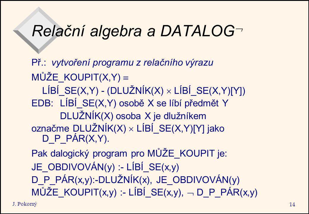 J. Pokorný 14 Relační algebra a DATALOG  Př.: vytvoření programu z relačního výrazu MŮŽE_KOUPIT(X,Y)  LÍBÍ_SE(X,Y) - (DLUŽNÍK(X)  LÍBÍ_SE(X,Y)[Y])