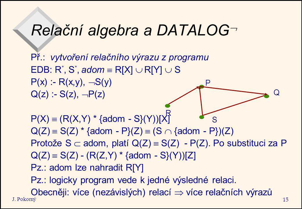 J. Pokorný 15 Relační algebra a DATALOG  Př.: vytvoření relačního výrazu z programu EDB: R *, S *, adom  R[X]  R[Y]  S P(x) :- R(x,y),  S(y) Q(z)