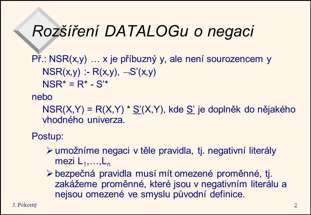 J. Pokorný 2 Rozšíření DATALOGu o negaci Př.: NSR(x,y) … x je příbuzný y, ale není sourozencem y NSR(x,y) :- R(x,y),  S'(x,y) NSR* = R* - S'* nebo NS