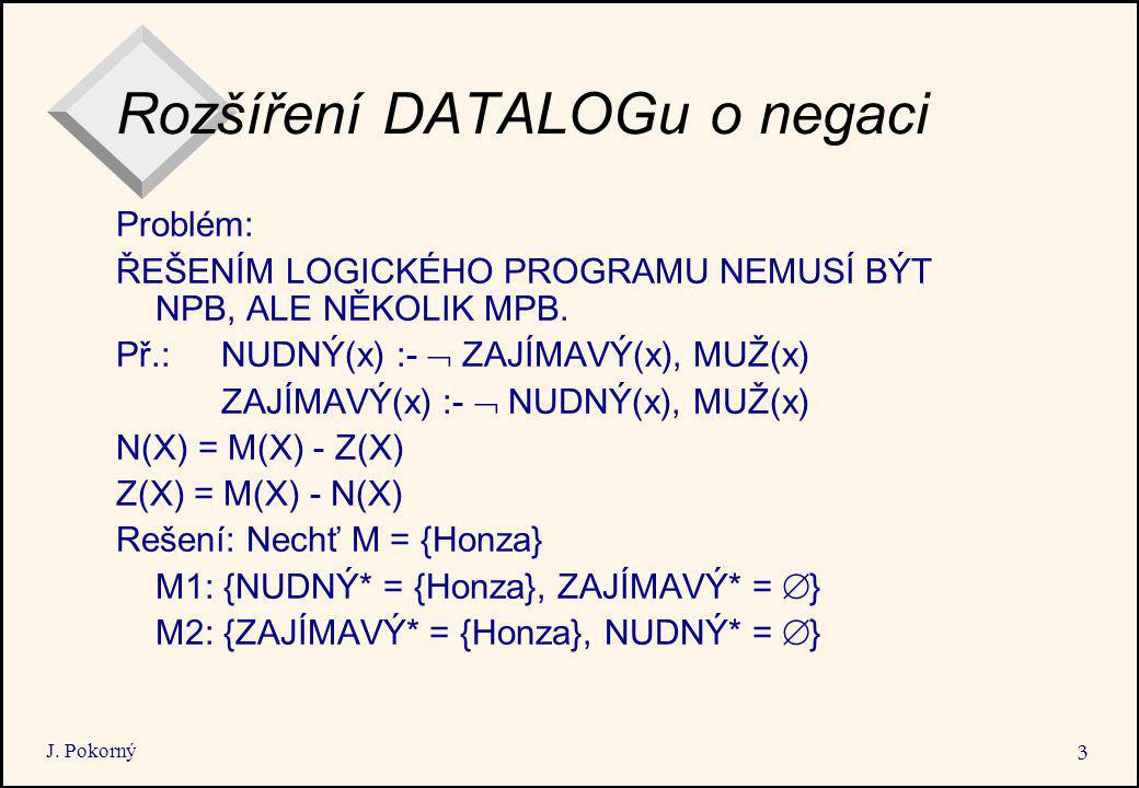 J. Pokorný 3 Rozšíření DATALOGu o negaci Problém: ŘEŠENÍM LOGICKÉHO PROGRAMU NEMUSÍ BÝT NPB, ALE NĚKOLIK MPB. Př.: NUDNÝ(x) :-  ZAJÍMAVÝ(x), MUŽ(x) Z