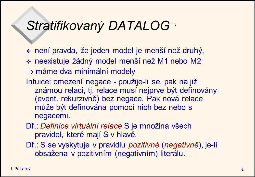 J. Pokorný 4 Stratifikovaný DATALOG   není pravda, že jeden model je menší než druhý,  neexistuje žádný model menší než M1 nebo M2  máme dva minim