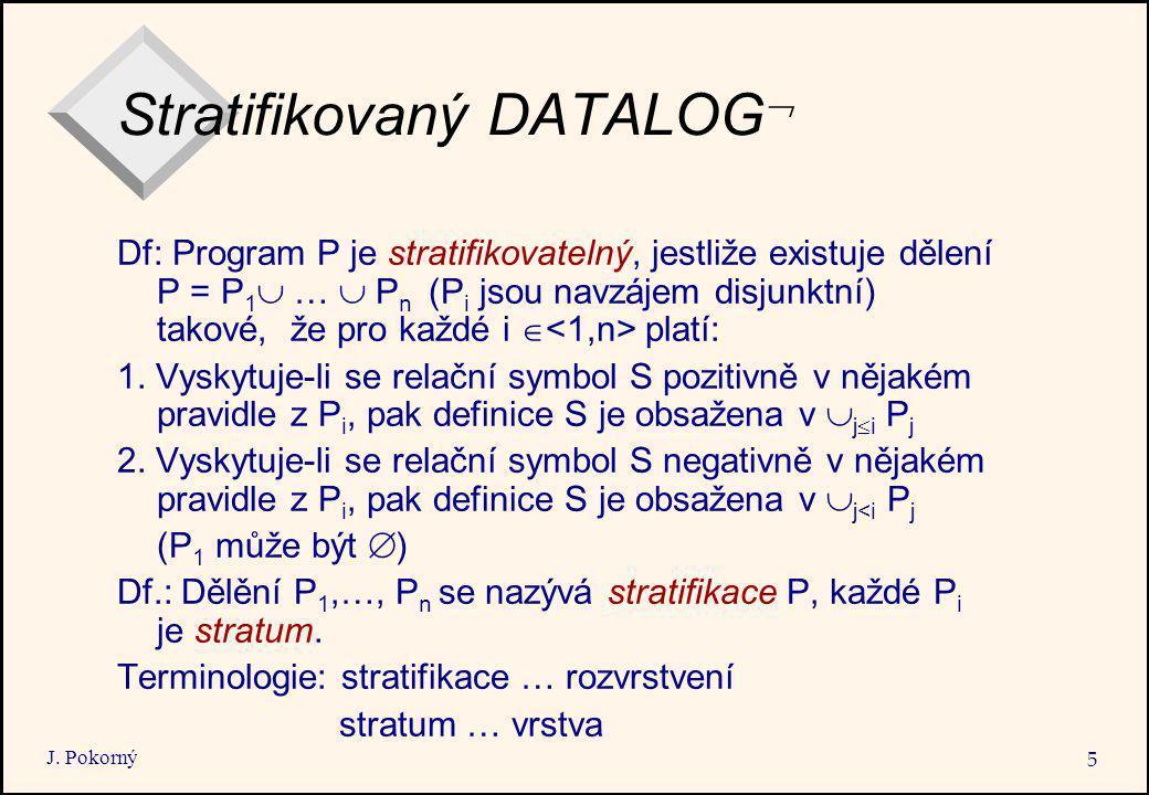 J. Pokorný 5 Stratifikovaný DATALOG  Df: Program P je stratifikovatelný, jestliže existuje dělení P = P 1  …  P n (P i jsou navzájem disjunktní) ta