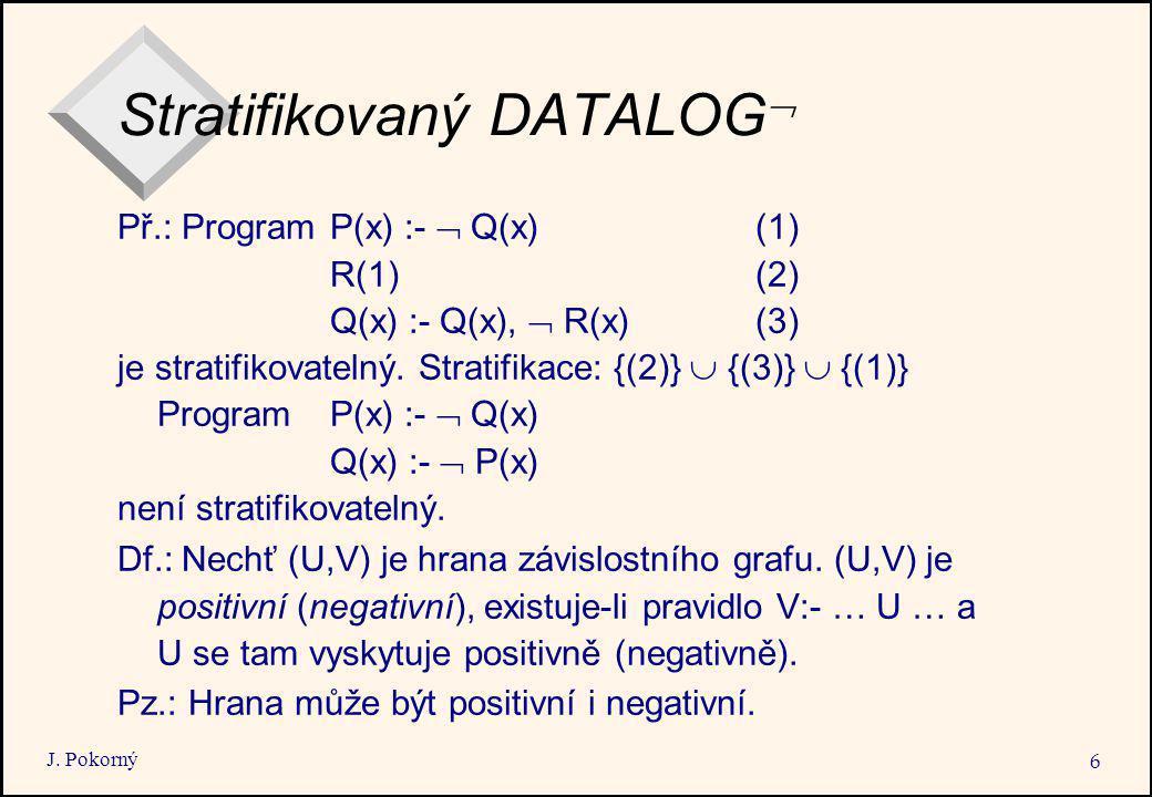 J. Pokorný 6 Stratifikovaný DATALOG  Př.: Program P(x) :-  Q(x)(1) R(1)(2) Q(x) :- Q(x),  R(x)(3) je stratifikovatelný. Stratifikace: {(2)}  {(3)}