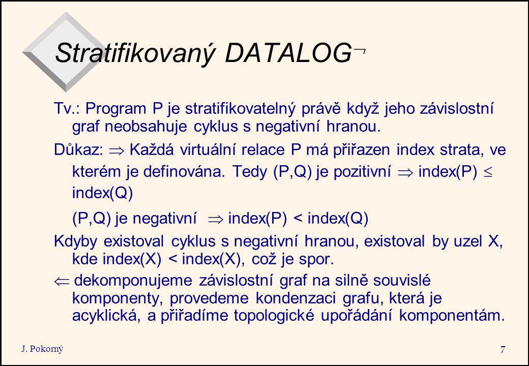 J. Pokorný 7 Stratifikovaný DATALOG  Tv.: Program P je stratifikovatelný právě když jeho závislostní graf neobsahuje cyklus s negativní hranou. Důkaz