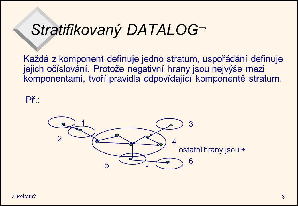 J. Pokorný 8 Stratifikovaný DATALOG  Př.: 4 5 1 2 3 6 - - ostatní hrany jsou + Každá z komponent definuje jedno stratum, uspořádání definuje jejich o