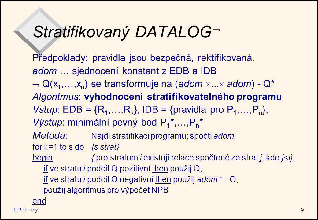 J. Pokorný 9 Stratifikovaný DATALOG  Předpoklady: pravidla jsou bezpečná, rektifikovaná. adom … sjednocení konstant z EDB a IDB  Q(x 1,…,x n ) se tr