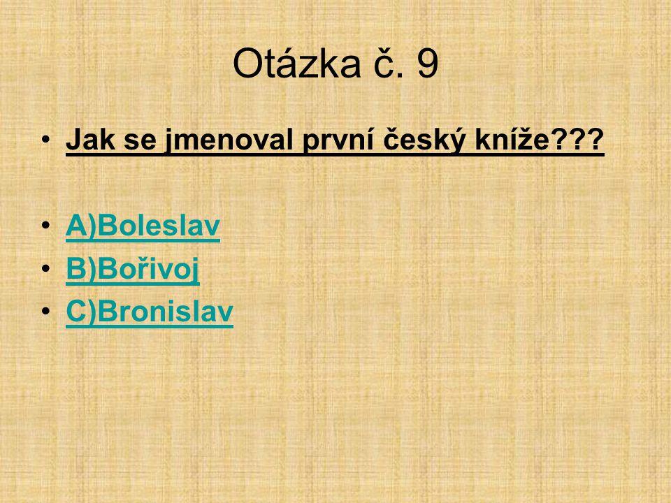 Otázka č. 9 •Jak se jmenoval první český kníže??? •A)BoleslavA)Boleslav •B)BořivojB)Bořivoj •C)BronislavC)Bronislav