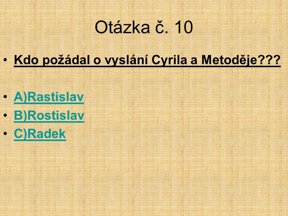 Otázka č. 10 •Kdo požádal o vyslání Cyrila a Metoděje??? •A)RastislavA)Rastislav •B)RostislavB)Rostislav •C)RadekC)Radek