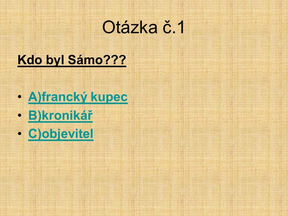 Otázka č.1 Kdo byl Sámo??? •A)francký kupecA)francký kupec •B)kronikářB)kronikář •C)objevitelC)objevitel
