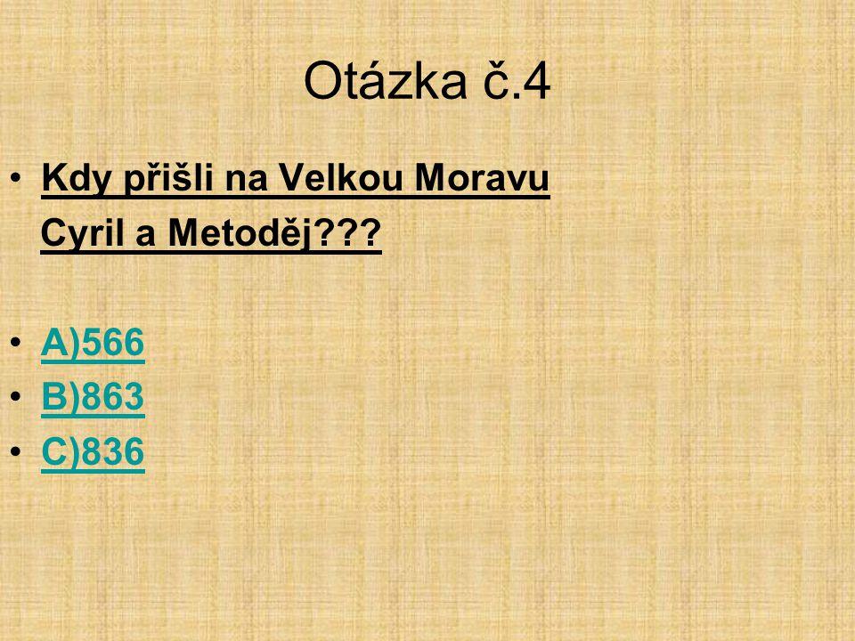 Otázka č.4 •Kdy přišli na Velkou Moravu Cyril a Metoděj??? •A)566A)566 •B)863B)863 •C)836C)836