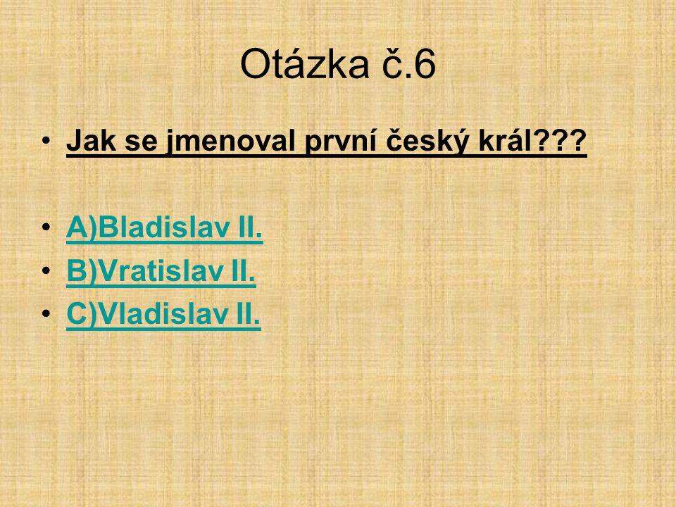 Otázka č.6 •Jak se jmenoval první český král??? •A)Bladislav II.A)Bladislav II. •B)Vratislav II.B)Vratislav II. •C)Vladislav II.C)Vladislav II.