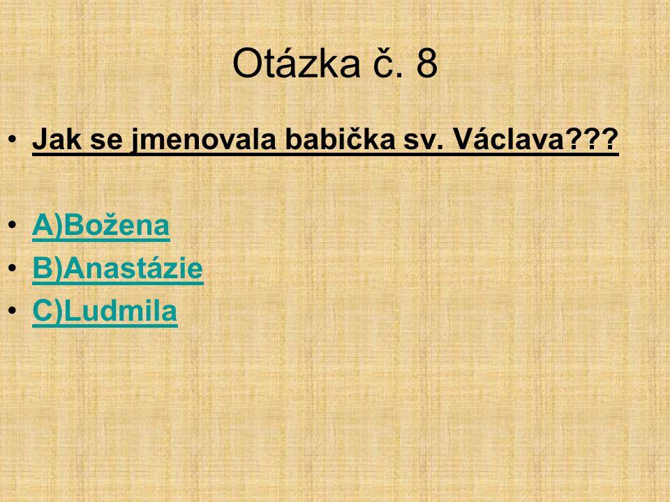 Otázka č. 8 •Jak se jmenovala babička sv. Václava??? •A)BoženaA)Božena •B)AnastázieB)Anastázie •C)LudmilaC)Ludmila