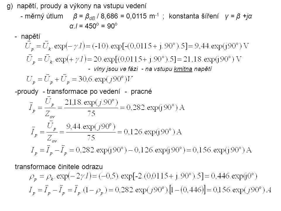g) napětí, proudy a výkony na vstupu vedení - měrný útlum β = β dB / 8,686 = 0,0115 m -1 ; konstanta šíření γ = β +jα α.l = 450 o = 90 o - napětí tran