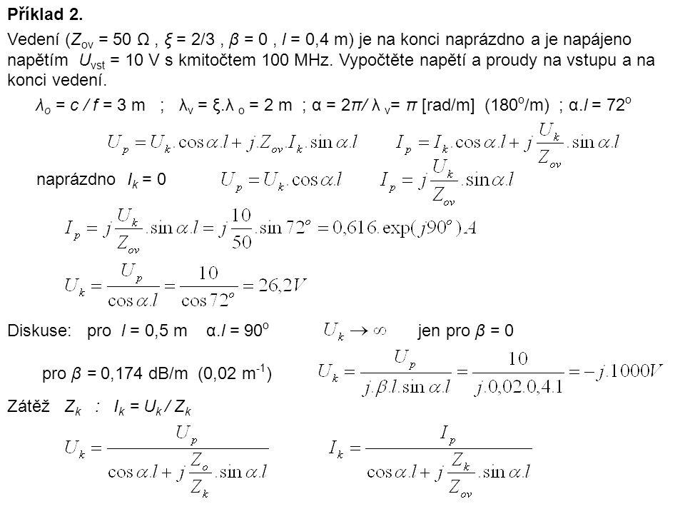 Příklad 2. Vedení (Z ov = 50 Ω, ξ = 2/3, β = 0, l = 0,4 m) je na konci naprázdno a je napájeno napětím U vst = 10 V s kmitočtem 100 MHz. Vypočtěte nap