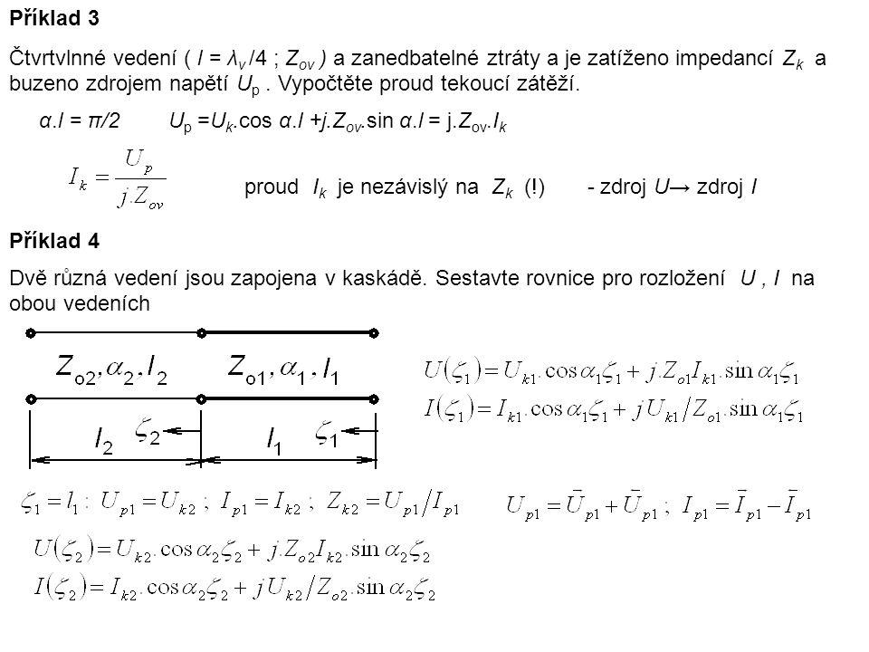 Příklad 3 Čtvrtvlnné vedení ( l = λ v /4 ; Z ov ) a zanedbatelné ztráty a je zatíženo impedancí Z k a buzeno zdrojem napětí U p. Vypočtěte proud tekou