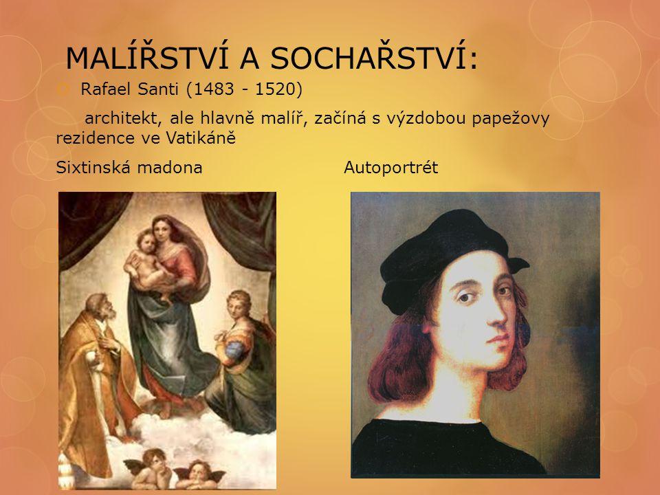 MALÍŘSTVÍ A SOCHAŘSTVÍ:  Rafael Santi (1483 - 1520) architekt, ale hlavně malíř, začíná s výzdobou papežovy rezidence ve Vatikáně Sixtinská madona Au