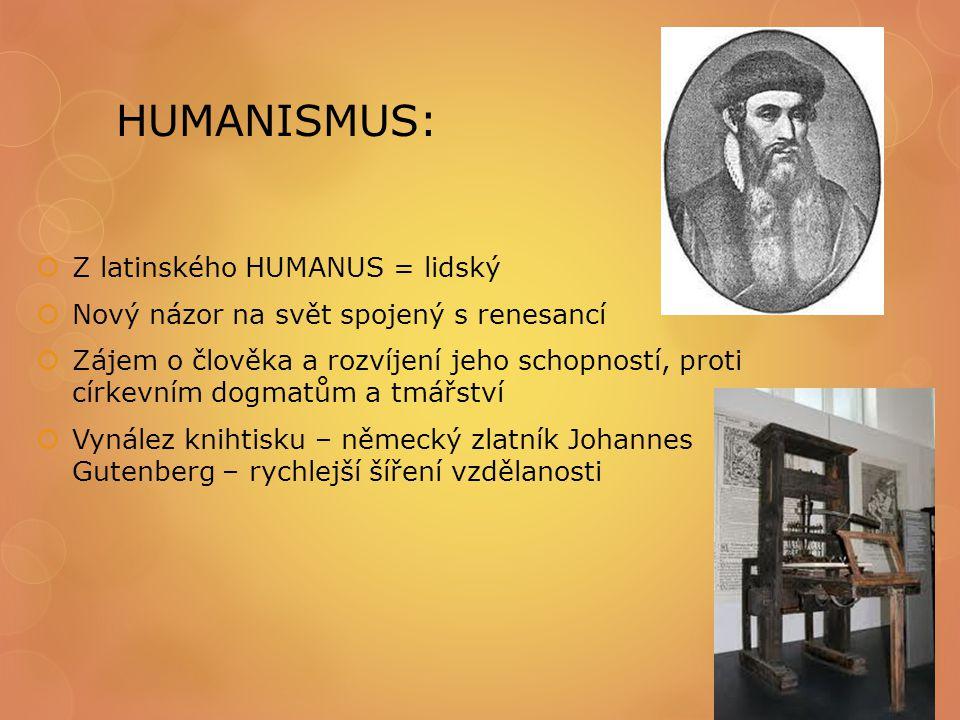 HUMANISMUS:  Z latinského HUMANUS = lidský  Nový názor na svět spojený s renesancí  Zájem o člověka a rozvíjení jeho schopností, proti církevním do