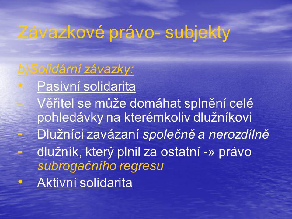 Závazkové právo- subjekty b)Solidární závazky: • • Pasivní solidarita - - Věřitel se může domáhat splnění celé pohledávky na kterémkoliv dlužníkovi - - Dlužníci zavázaní společně a nerozdílně - - dlužník, který plnil za ostatní -» právo subrogačního regresu • • Aktivní solidarita