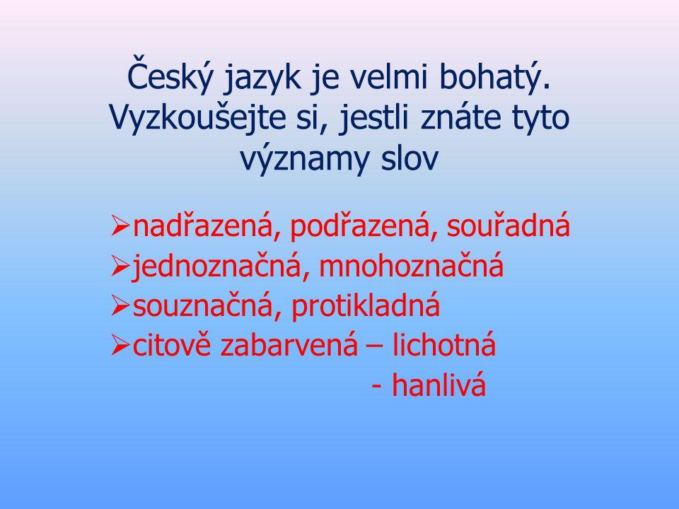 Český jazyk je velmi bohatý. Vyzkoušejte si, jestli znáte tyto významy slov  nadřazená, podřazená, souřadná  jednoznačná, mnohoznačná  souznačná, p
