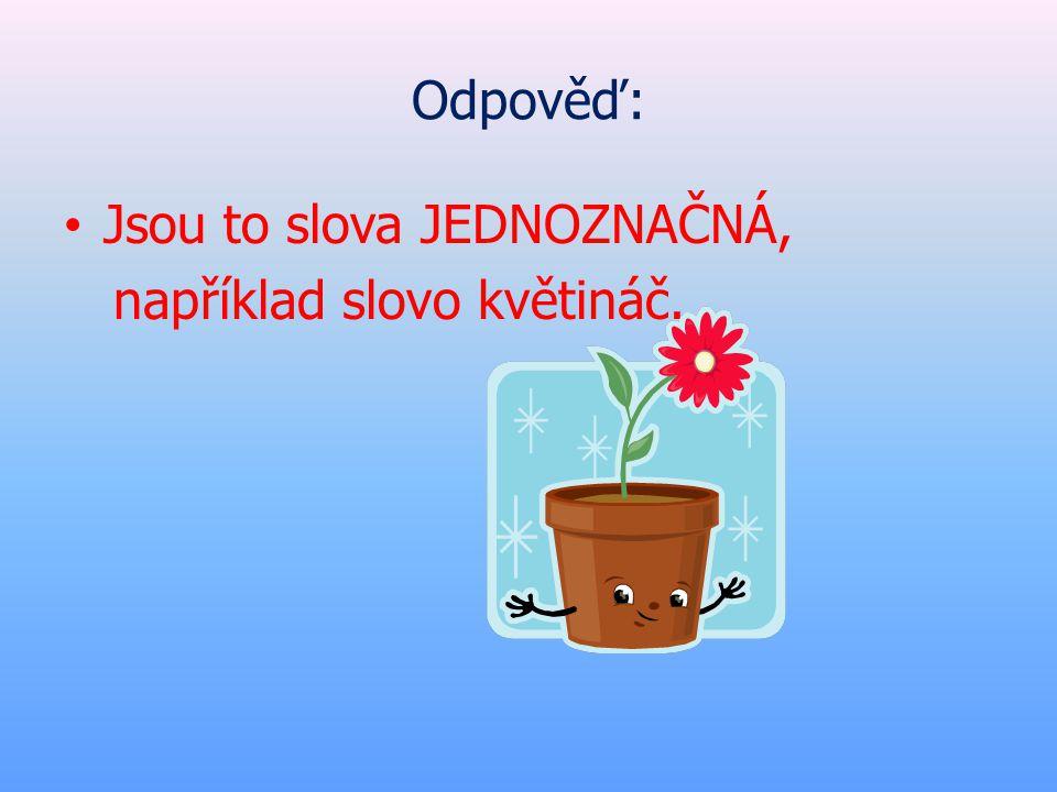 Odpověď: • Jsou to slova JEDNOZNAČNÁ, například slovo květináč.