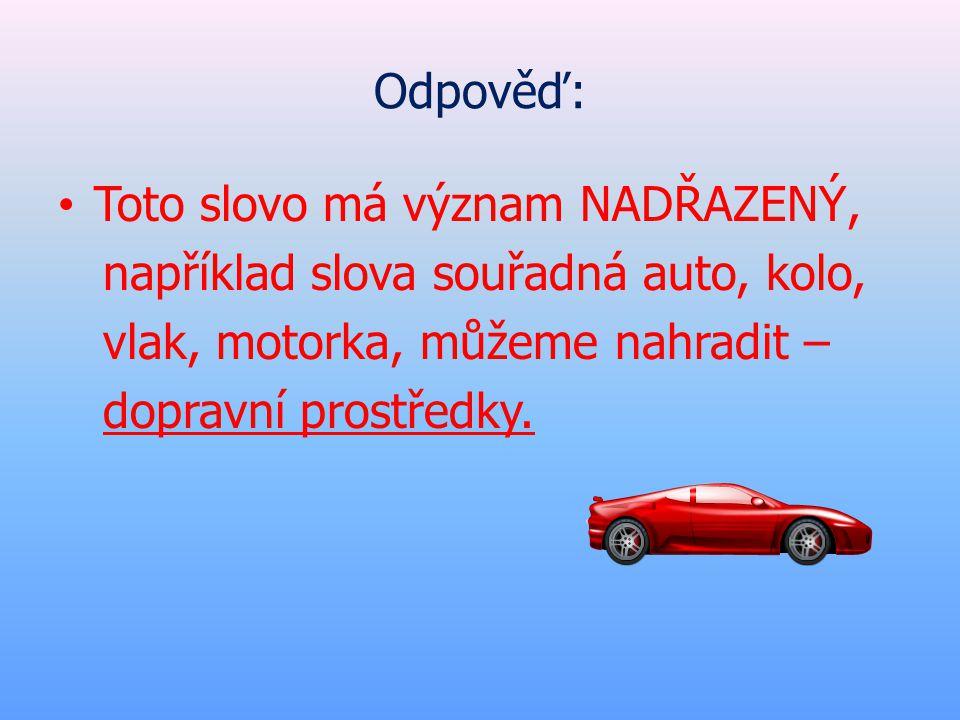 Odpověď: • Toto slovo má význam NADŘAZENÝ, například slova souřadná auto, kolo, vlak, motorka, můžeme nahradit – dopravní prostředky.