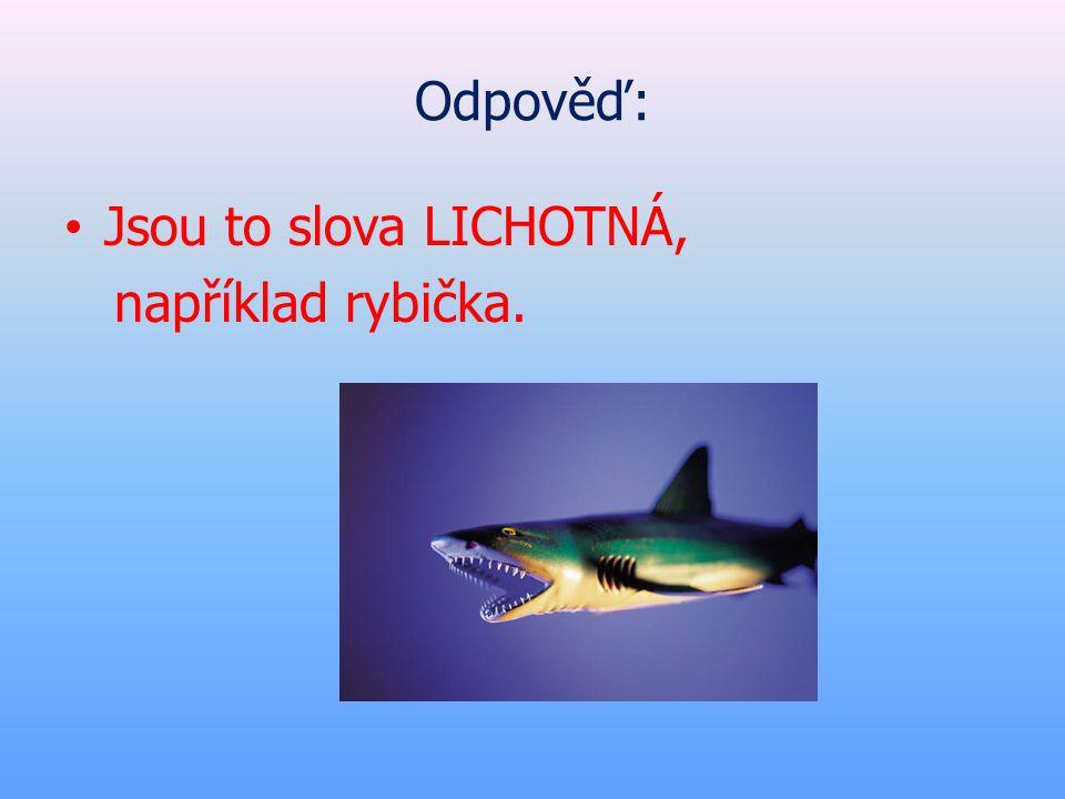 Odpověď: • Jsou to slova LICHOTNÁ, například rybička.