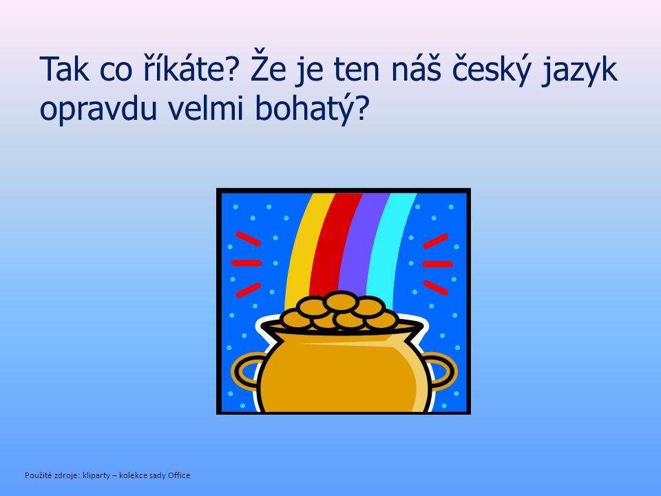 Tak co říkáte? Že je ten náš český jazyk opravdu velmi bohatý? Použité zdroje: kliparty – kolekce sady Office