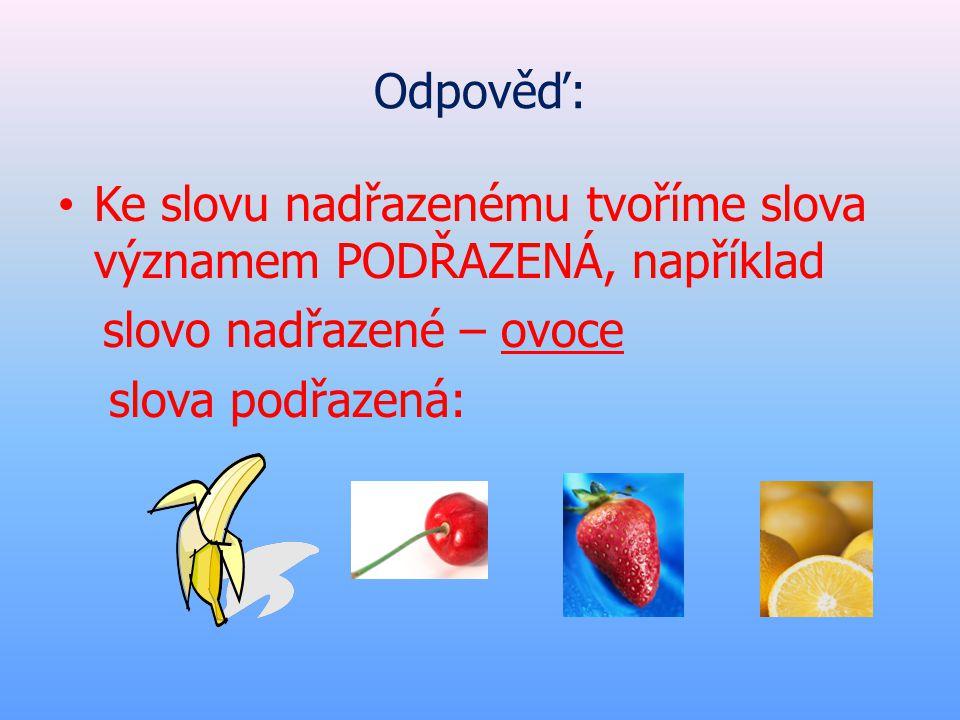 Odpověď: • Ke slovu nadřazenému tvoříme slova významem PODŘAZENÁ, například slovo nadřazené – ovoce slova podřazená: