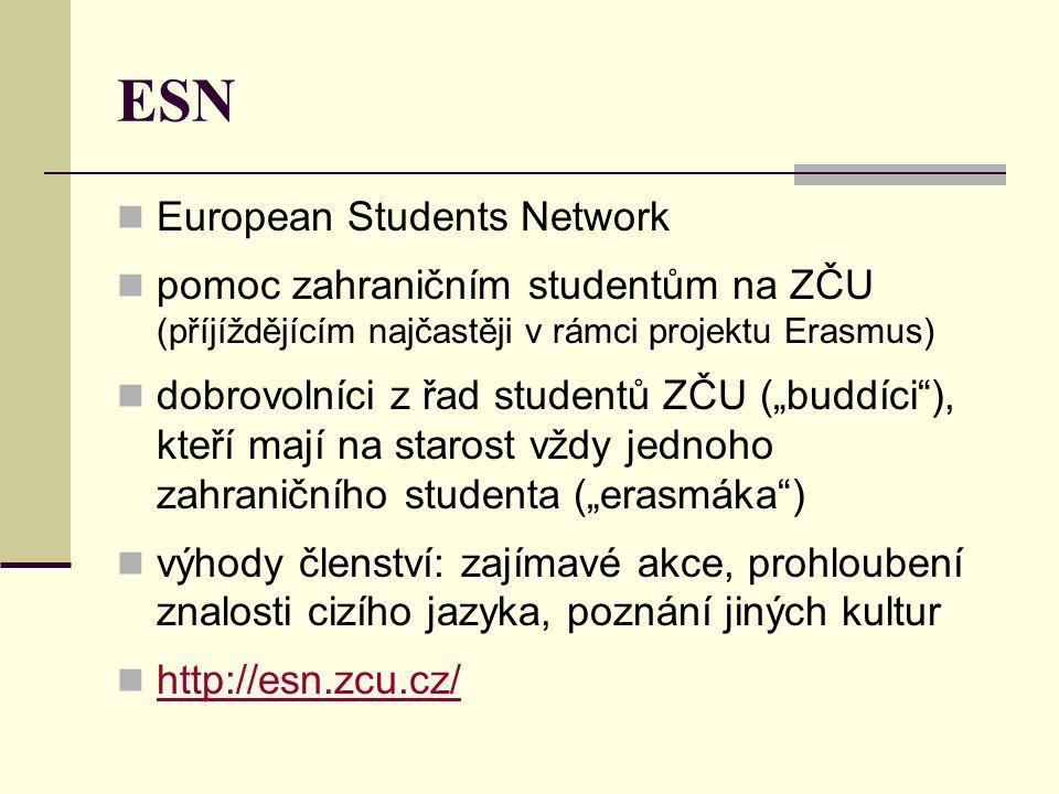 """ESN  European Students Network  pomoc zahraničním studentům na ZČU (příjíždějícím najčastěji v rámci projektu Erasmus)  dobrovolníci z řad studentů ZČU (""""buddíci ), kteří mají na starost vždy jednoho zahraničního studenta (""""erasmáka )  výhody členství: zajímavé akce, prohloubení znalosti cizího jazyka, poznání jiných kultur  http://esn.zcu.cz/ http://esn.zcu.cz/"""