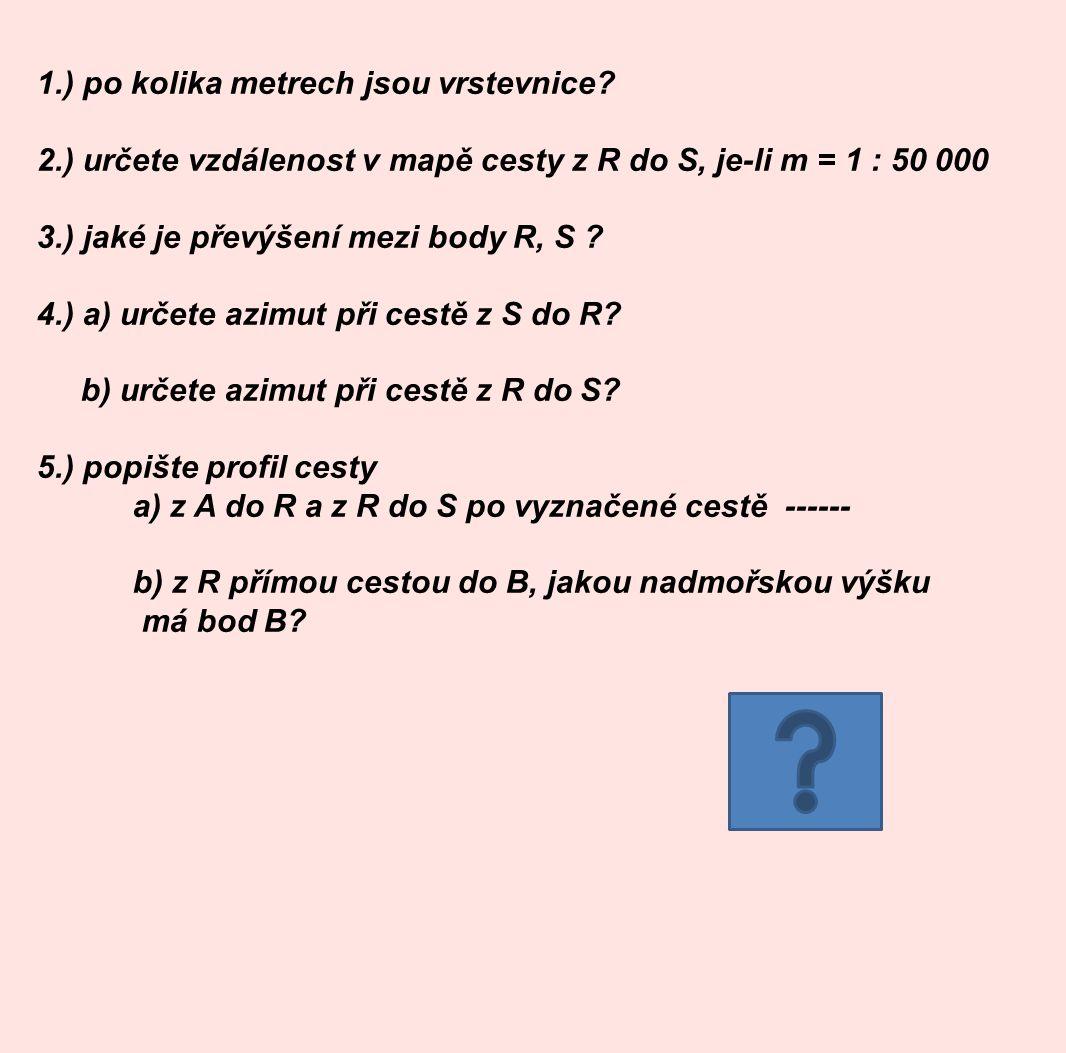 1.) po kolika metrech jsou vrstevnice? 2.) určete vzdálenost v mapě cesty z R do S, je-li m = 1 : 50 000 3.) jaké je převýšení mezi body R, S ? 4.) a)