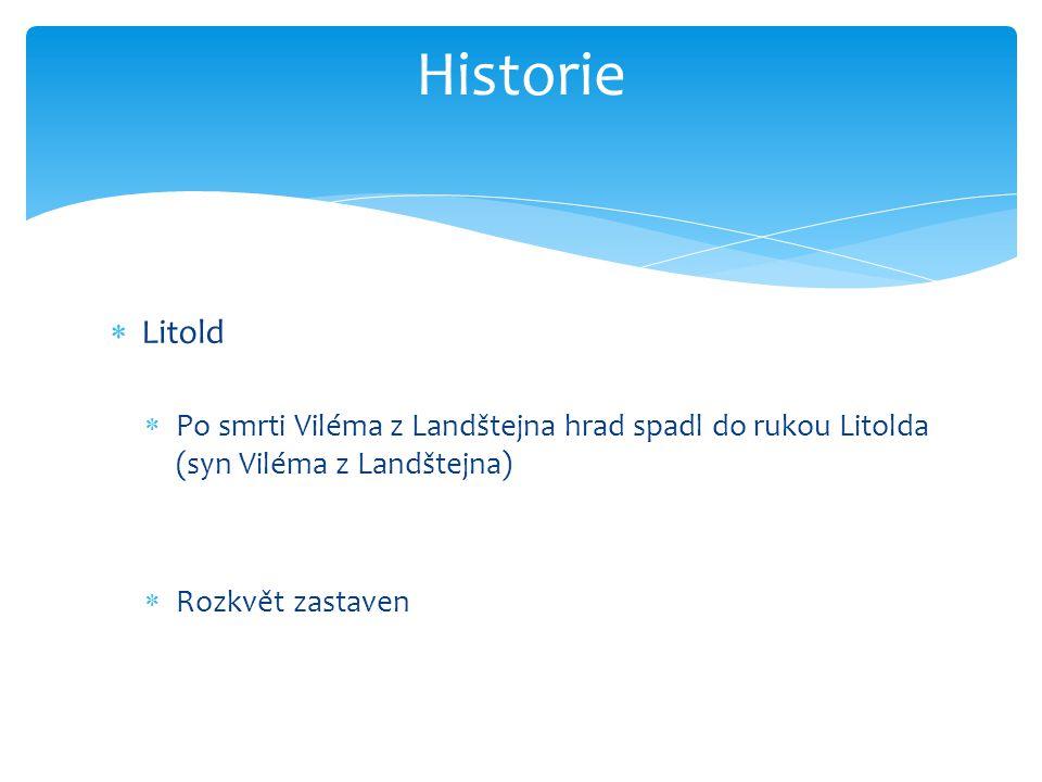  Litold  Po smrti Viléma z Landštejna hrad spadl do rukou Litolda (syn Viléma z Landštejna)  Rozkvět zastaven Historie
