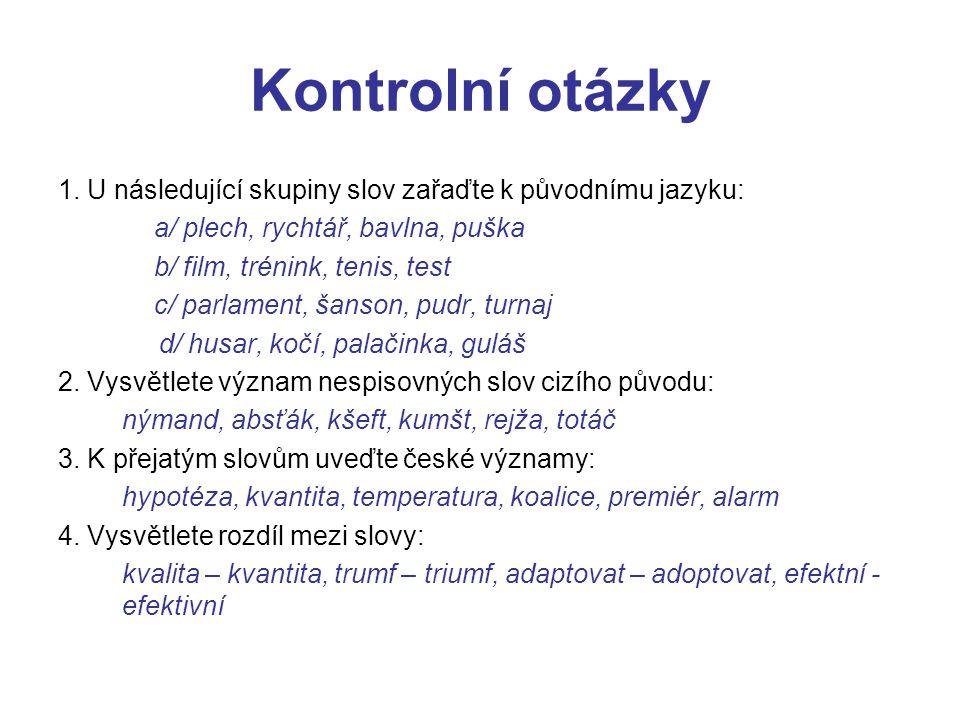 Kontrolní otázky 1. U následující skupiny slov zařaďte k původnímu jazyku: a/ plech, rychtář, bavlna, puška b/ film, trénink, tenis, test c/ parlament