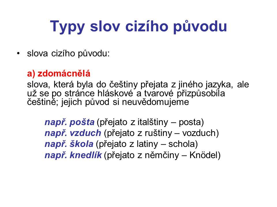 Typy slov cizího původu •slova cizího původu: a) zdomácnělá slova, která byla do češtiny přejata z jiného jazyka, ale už se po stránce hláskové a tvar