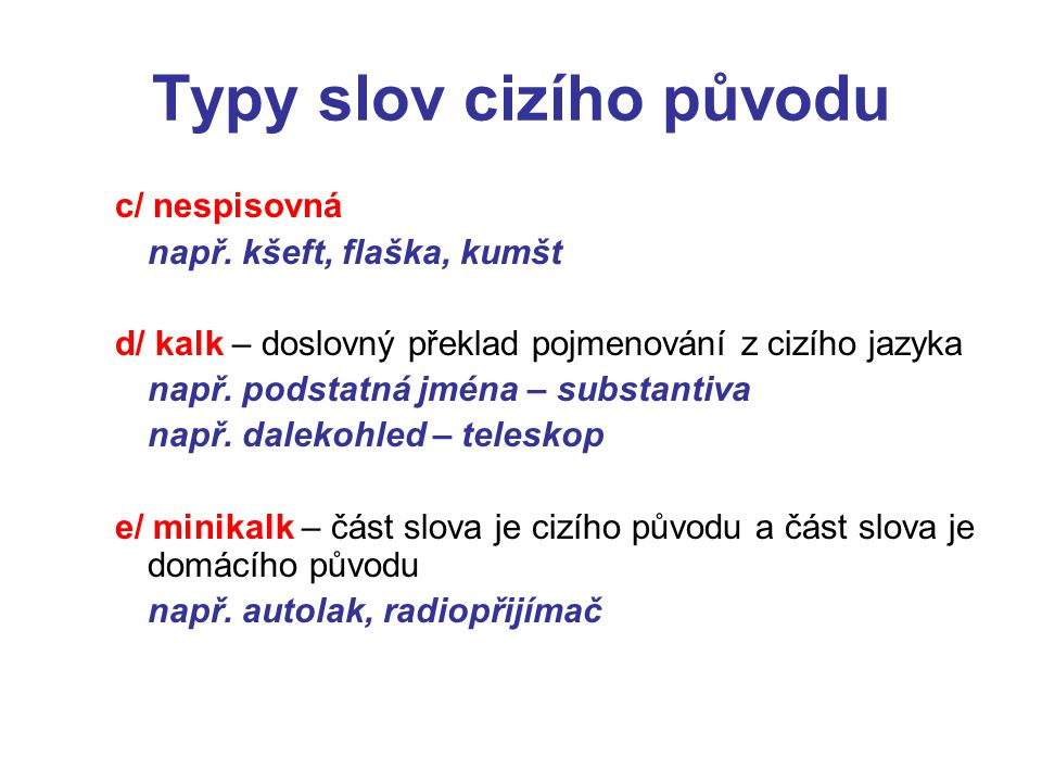 Typy slov cizího původu c/ nespisovná např. kšeft, flaška, kumšt d/ kalk – doslovný překlad pojmenování z cizího jazyka např. podstatná jména – substa