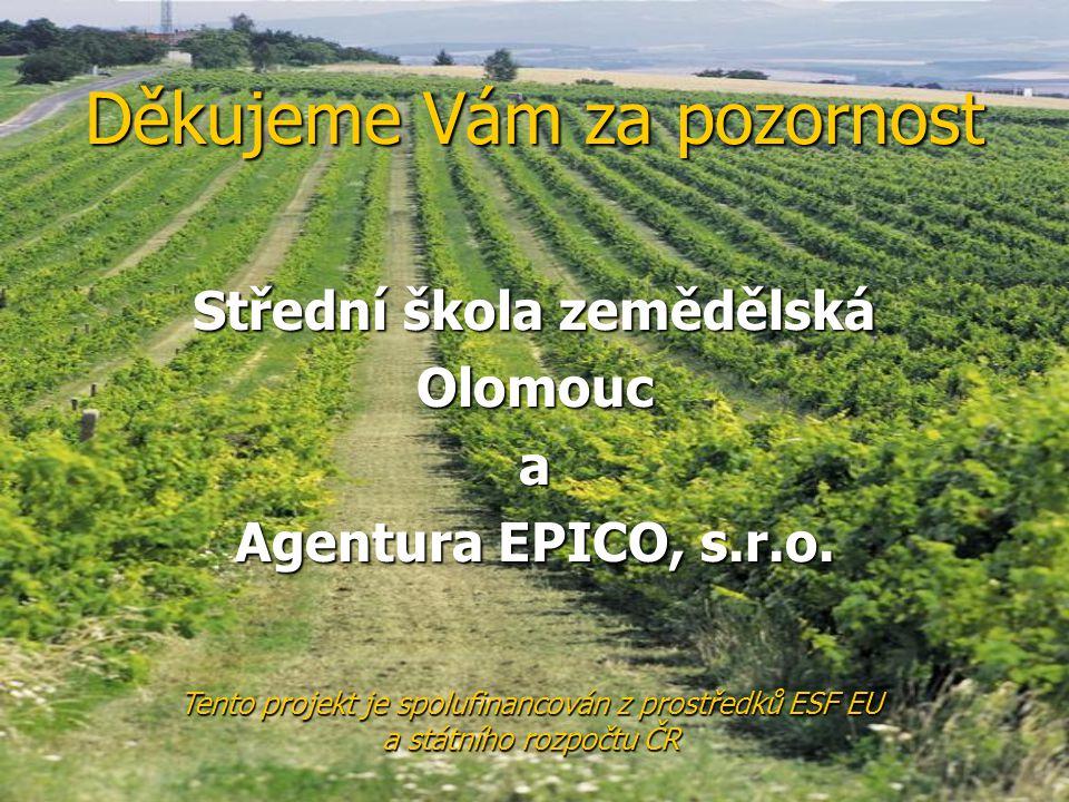 Děkujeme Vám za pozornost Střední škola zemědělská Olomouca Agentura EPICO, s.r.o. Tento projekt je spolufinancován z prostředků ESF EU a státního roz