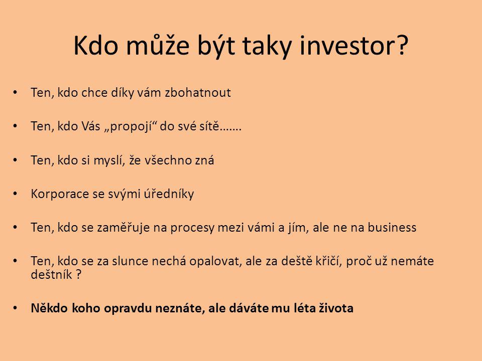 """Kdo může být taky investor? • Ten, kdo chce díky vám zbohatnout • Ten, kdo Vás """"propojí"""" do své sítě……. • Ten, kdo si myslí, že všechno zná • Korporac"""
