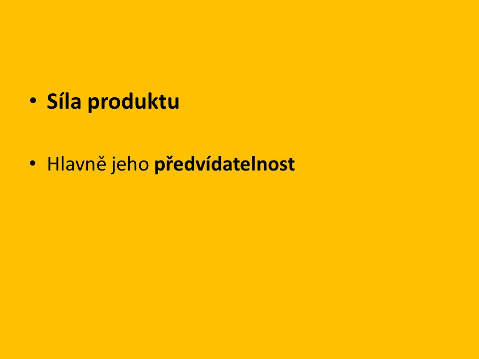 • Síla produktu • Hlavně jeho předvídatelnost