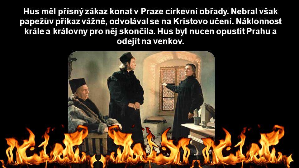 Hus měl přísný zákaz konat v Praze církevní obřady. Nebral však papežův příkaz vážně, odvolával se na Kristovo učení. Náklonnost krále a královny pro
