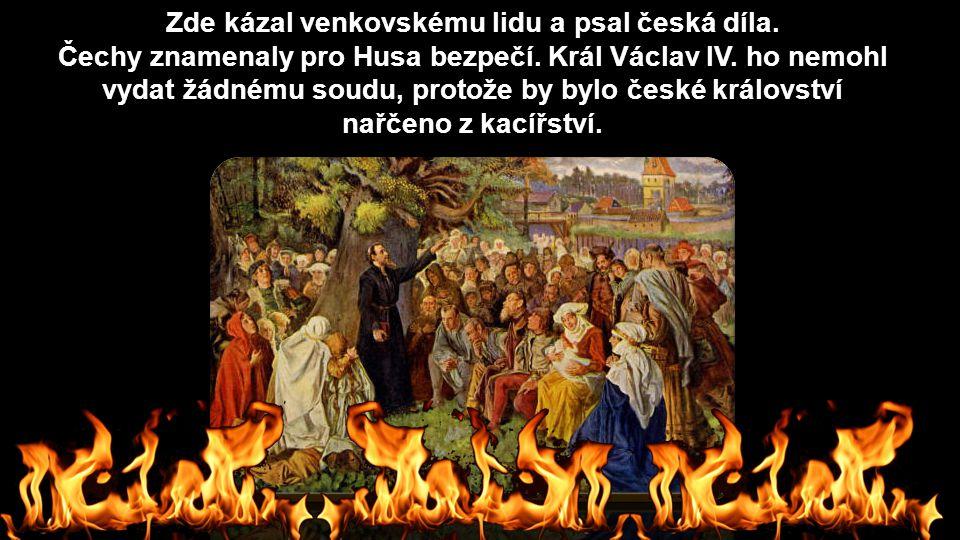 Zde kázal venkovskému lidu a psal česká díla. Čechy znamenaly pro Husa bezpečí. Král Václav IV. ho nemohl vydat žádnému soudu, protože by bylo české k