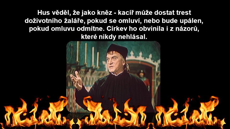 Hus věděl, že jako kněz - kacíř může dostat trest doživotního žaláře, pokud se omluví, nebo bude upálen, pokud omluvu odmítne. Církev ho obvinila i z