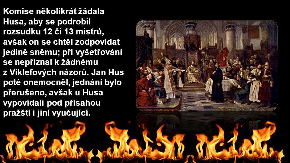 Komise několikrát žádala Husa, aby se podrobil rozsudku 12 či 13 mistrů, avšak on se chtěl zodpovídat jedině sněmu; při vyšetřování se nepřiznal k žád