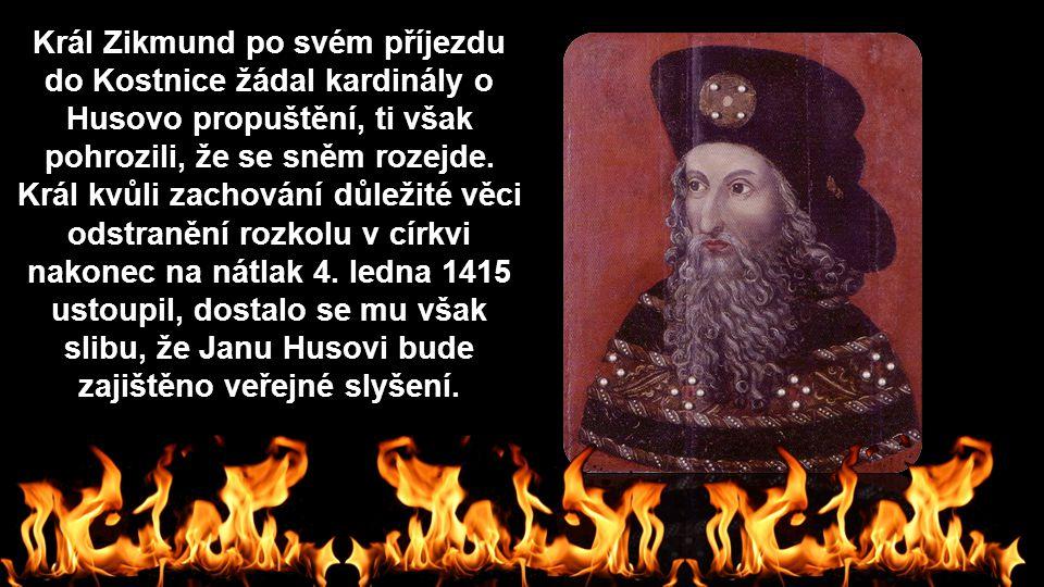 Král Zikmund po svém příjezdu do Kostnice žádal kardinály o Husovo propuštění, ti však pohrozili, že se sněm rozejde. Král kvůli zachování důležité vě