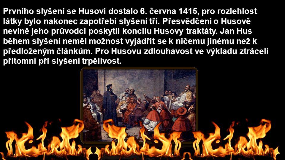 Prvního slyšení se Husovi dostalo 6. června 1415, pro rozlehlost látky bylo nakonec zapotřebí slyšení tří. Přesvědčeni o Husově nevině jeho průvodci p