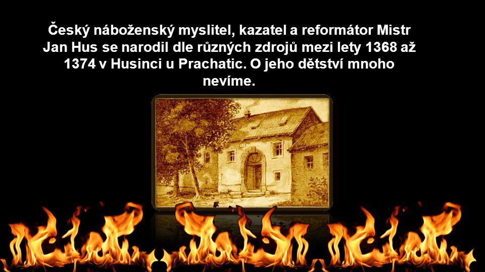Český náboženský myslitel, kazatel a reformátor Mistr Jan Hus se narodil dle různých zdrojů mezi lety 1368 až 1374 v Husinci u Prachatic. O jeho dětst