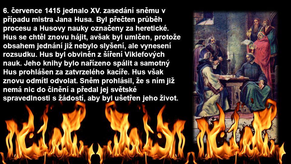 6. července 1415 jednalo XV. zasedání sněmu v případu mistra Jana Husa. Byl přečten průběh procesu a Husovy nauky označeny za heretické. Hus se chtěl