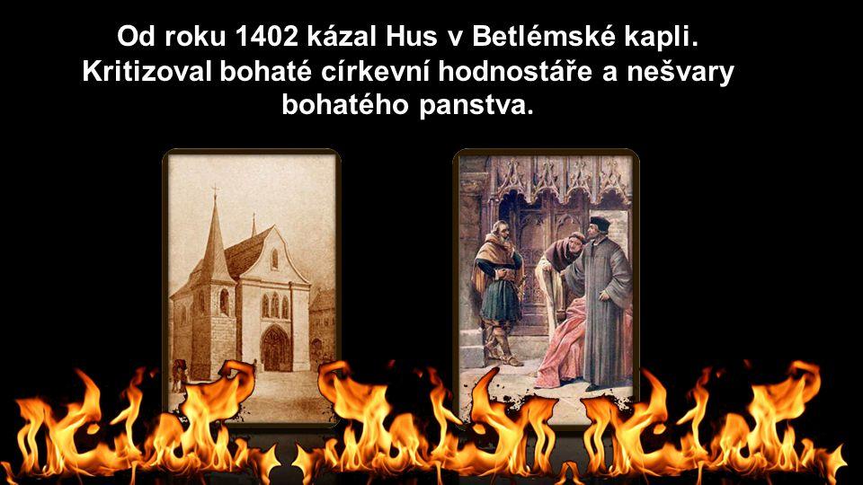 Od roku 1402 kázal Hus v Betlémské kapli. Kritizoval bohaté církevní hodnostáře a nešvary bohatého panstva.