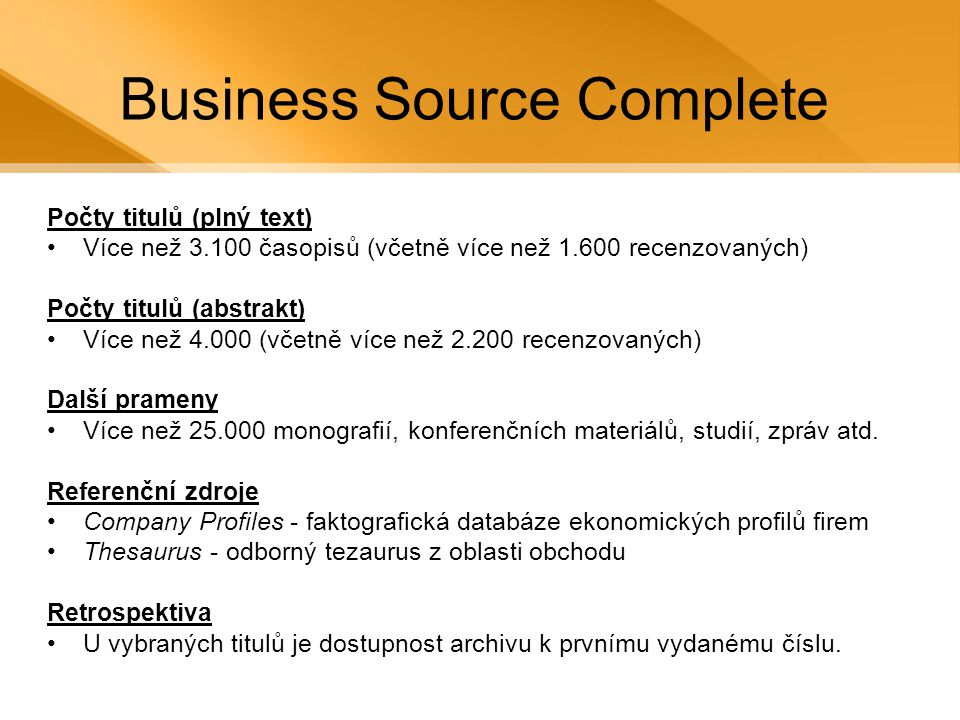 Business Source Complete Počty titulů (plný text) •Více než 3.100 časopisů (včetně více než 1.600 recenzovaných) Počty titulů (abstrakt) •Více než 4.000 (včetně více než 2.200 recenzovaných) Další prameny •Více než 25.000 monografií, konferenčních materiálů, studií, zpráv atd.